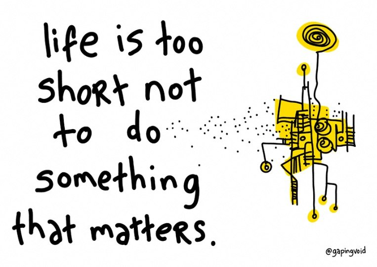 Life is too short not to do something that matters print_gapingvoid