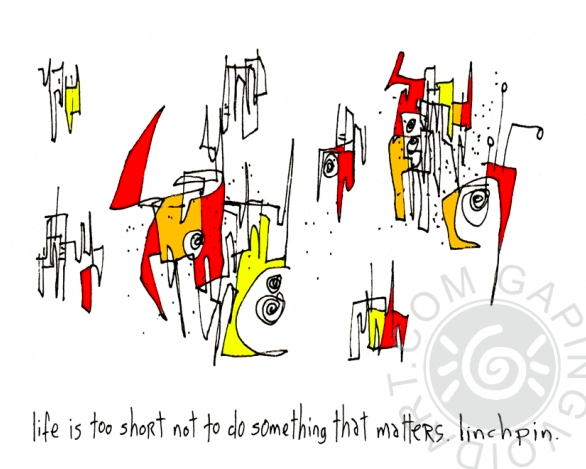 Life is too short not to do something that matters, Linchpin, Gaping Void